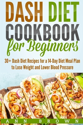 Dash Diet Cookbook for Beginners: 30+ Dash Diet Recipes for a 14-Day Meal Plan to Lose Weight and Lower Blood Pressure Cover Image