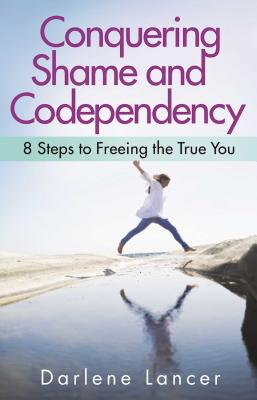 Conquering Shame and Codependency: 8 Steps to Freeing the True You Cover Image