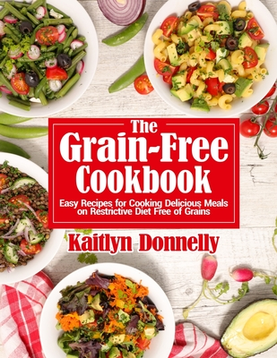 The Grain-Free Cookbook: Easy Recipes for Cooking Delicious Meals on Restrictive Diet Free of Grains Cover Image