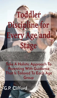 Toddler Discipline for Every Age and Stage: Take A Holistic Approach To Parenting With Guidance That Is Tailored To Each Age Group Cover Image