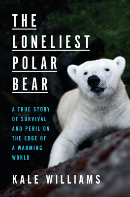 The Loneliest Polar Bear: A True Story of Survival and Peril on the Edge of a Warming World Cover Image