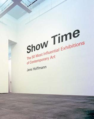 Show Time: The 50 Most Influential Exhibitions of Contemporary Art Cover Image