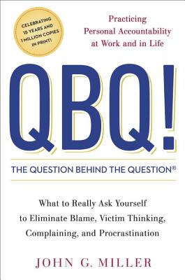 QBQ! the Question Behind the Question: Practicing Personal Accountability at Work and in Life Cover Image