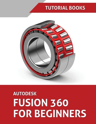 Autodesk Fusion 360 For Beginners: Part Modeling, Assemblies, and Drawings Cover Image