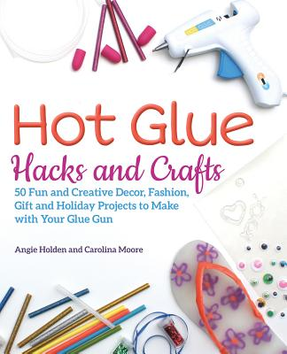 Cover for Hot Glue Hacks and Crafts