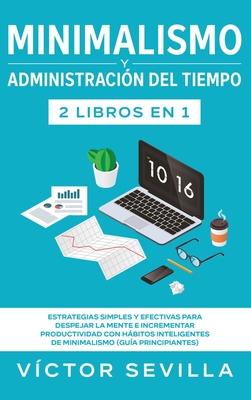 Minimalismo y administración del tiempo 2 libros en 1: Estrategias simples y efectivas para despejar la mente e incrementar productividad con hábitos Cover Image