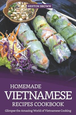 Homemade Vietnamese Recipes Cookbook: Glimpse the Amazing World of Vietnamese Cooking Cover Image