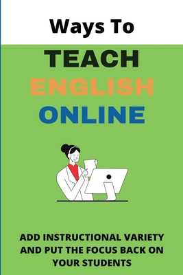 Ways To Teach English Online: Add Instructional Variety and Put The Focus Back On Your Students: Practical Ideas For Enlish Online Cover Image