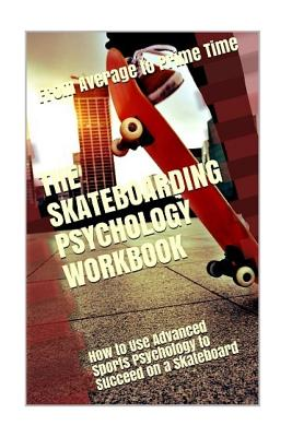 The Skateboarding Psychology Workbook: How to Use Advanced Sports Psychology to Succeed on a Skateboard Cover Image