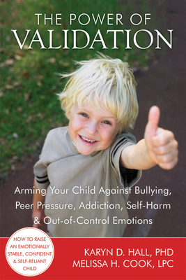 The Power of Validation: Arming Your Child Against Bullying, Peer Pressure, Addiction, Self-Harm & Out-Of-Control Emotions Cover Image