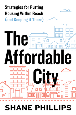 The Affordable City: Strategies for Putting Housing Within Reach (and Keeping it There) Cover Image