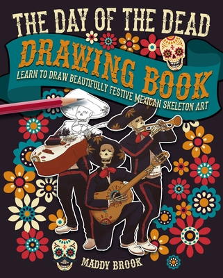 The Day of the Dead Drawing Book: Learn to Draw Beautifully Festive Mexican Skeleton Art Cover Image