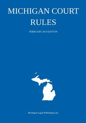 Michigan Court Rules: February 2014 Edition Cover Image