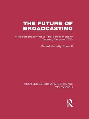 The Future of Broadcasting: A Report Presented to the Social Morality Council, October 1973 (Routledge Library Editions: Television) Cover Image