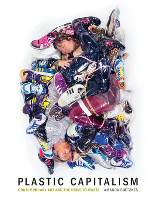 Plastic Capitalism: Contemporary Art and the Drive to Waste Cover Image