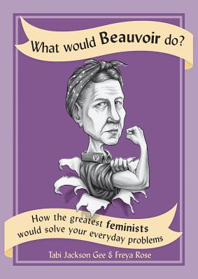 What Would Beauvoir Do?: How the Greatest Feminists Would Solve Your Everyday Problems Cover Image