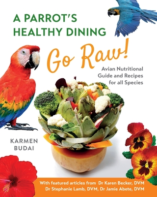 A Parrot's Healthy Dining - Go Raw!: Avian Nutritional Guide and Recipes for All Species Cover Image