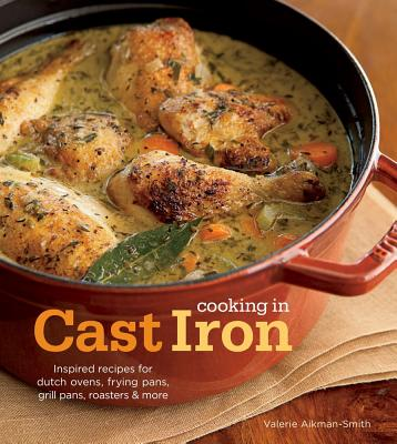 Cooking in Cast Iron: Inspired Recipes for Dutch Ovens, Frying Pans, Grill Pans, Roaster,  and more Cover Image