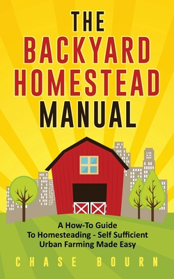The Backyard Homestead Manual: A How-To Guide to Homesteading - Self Sufficient Urban Farming Made Easy Cover Image