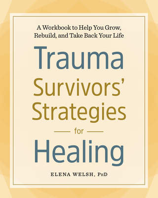Trauma Survivors' Strategies for Healing: A Workbook to Help You Grow, Rebuild, and Take Back Your Life Cover Image