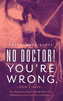 No Doctor! You're Wrong.: I Don't Have... How My Husband Saved My Life When I Was Misdiagnosed Over and Over and Over..... Cover Image