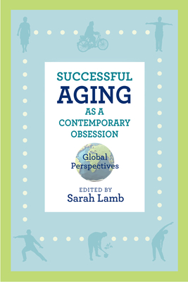 Successful Aging as a Contemporary Obsession: Global Perspectives (Global Perspectives on Aging) Cover Image