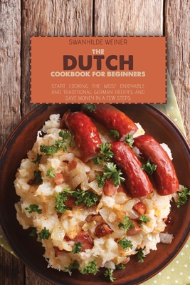 The Dutch Cookbook for Beginners: Start Cooking The Most Enjoyable And Traditional German Recipes And Save Money In A Few Steps Cover Image