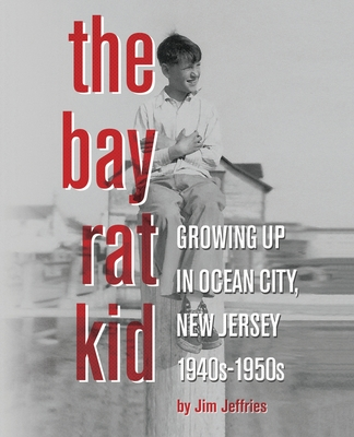 The Bay Rat Kid: Growing Up in Ocean City, New Jersey, 1940s-1950s Cover Image