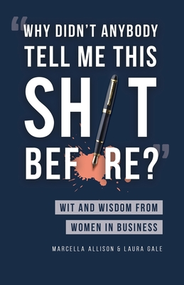 Why Didn't Anybody Tell Me This Sh*t Before?: Wit and Wisdom from Women in Business Cover Image