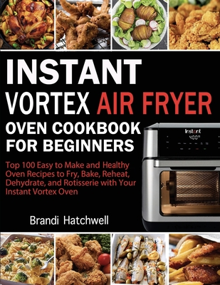 Instant Vortex Air Fryer Oven Cookbook for Beginners: Top 100 Easy to Make and Healthy Oven Recipes to Fry, Bake, Reheat, Dehydrate, and Rotisserie wi Cover Image