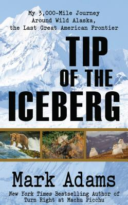 Tip of the Iceberg: My 3,000 Mile Journey Around Wild Alaska, the Last Great American Frontier Cover Image