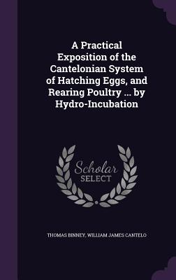 A Practical Exposition of the Cantelonian System of Hatching Eggs, and Rearing Poultry ... by Hydro-Incubation Cover Image