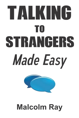 Talking to Stranger Made Easy: A Simple Method On How To Start Up A Conversation With People You Just Met For The Very First Time With Best Advice Fo Cover Image