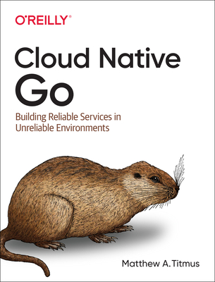 Cloud Native Go: Building Reliable Services in Unreliable Environments Cover Image