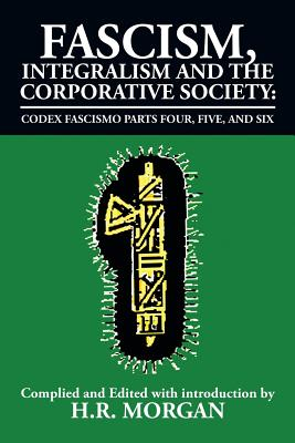 Fascism, Integralism and the Corporative Society - Codex Fascismo Parts Four, Five and Six: Codex Fascismo Parts Four, Five and Six Cover Image