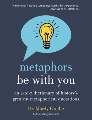 Metaphors Be With You: An A to Z Dictionary of History's Greatest Metaphorical Quotations Cover Image