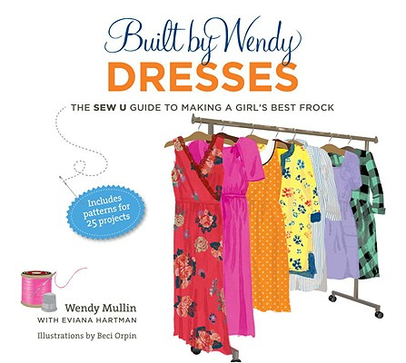 Built by Wendy Dresses: The Sew U Guide to Making a Girl's Best Frock Cover Image