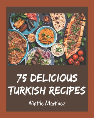 75 Delicious Turkish Recipes: A Turkish Cookbook for Your Gathering Cover Image