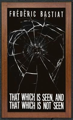 That Which is Seen, and That Which is Not Seen: Bastiat and the Broken Window (1853) Cover Image