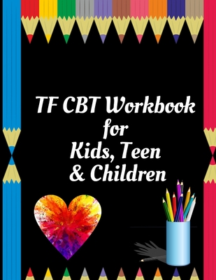 TF CBT Workbook for Kids, Teen and Children: Your Guide to Free From Frightening, Obsessive or Compulsive Behavior, Help Children Overcome Anxiety, Fe Cover Image
