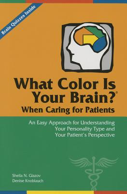 What Color Is Your Brain? When Caring for Patients: An Easy Approach for Understanding Your Personality Type and Your Patient's Perspective Cover Image