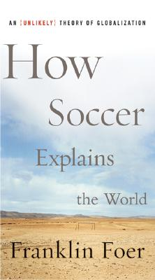 How Soccer Explains the World: An Unlikely Theory of Globalization Cover Image