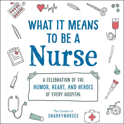 What It Means to Be a Nurse: A Celebration of the Humor, Heart, and Heroes of Every Hospital Cover Image