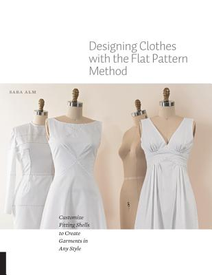 Designing Clothes with the Flat Pattern Method: Customize Fitting Shells to Create Garments in Any Style Cover Image