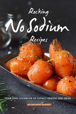 Rocking No Sodium Recipes: Your Own Cookbook of Totally Healthy Dish Ideas! Cover Image