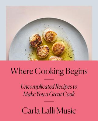 Where Cooking Begins: Uncomplicated Recipes to Make You a Great Cook: A Cookbook Cover Image