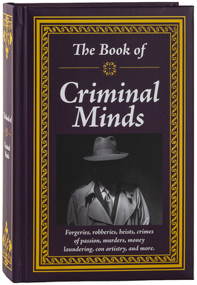 The Book of Criminal Minds: Forgeries, Robberies, Heists, Crimes of Passion, Murders, Money Laundering, Con Artistry, and More Cover Image