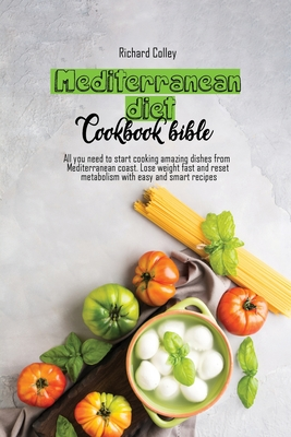 Mediterranean diet cookbook bible: All you need to start cooking amazing dishes from Mediterranean coast. Lose weight fast and reset metabolism with e Cover Image