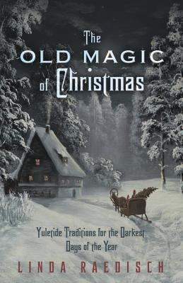 The Old Magic of Christmas: Yuletide Traditions for the Darkest Days of the Year Cover Image