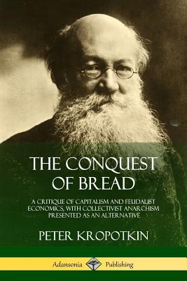 The Conquest of Bread: A Critique of Capitalism and Feudalist Economics, with Collectivist Anarchism Presented as an Alternative Cover Image